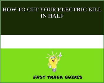 HOW TO CUT YOUR ELECTRIC BILL IN HALF ebook by Alexey