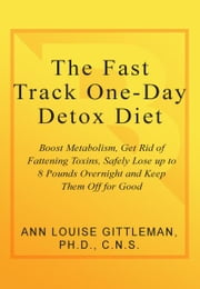 The Fast Track One-Day Detox Diet - Boost metabolism, get rid of fattening toxins, safely lose up to 8 pounds overnight and keep them off for good ebook by Ann Louise Gittleman, PH.D., CNS