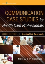 Communication Case Studies for Health Care Professionals, Second Edition - An Applied Approach ebook by Dr. Michael P. Pagano, PhD, PA-C