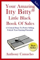 Your Amazing Itty Bitty Little Black Book of Sales - 15 Simple Steps to Power Selling Unlock Your Earning Potential ebook by Anthony Camacho