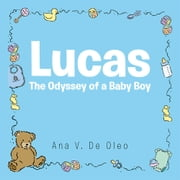 Lucas - The Odyssey of a Baby Boy ebook by Ana  V. De Oleo