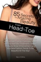 85 Secrets To Amazing Beauty From Head To Toe - An Ultimate Collection Of Beauty Tips And Secrets That Will Definitely Teach You The Best Skin Treatments, Beauty Products, Body Enhancement Ideas And New Fashion Trends To Be Beautiful All The Way! ebook by Mary D. Elkins