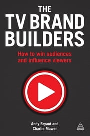 The TV Brand Builders - How to Win Audiences and Influence Viewers ebook by Andy Bryant,Charlie Mawer