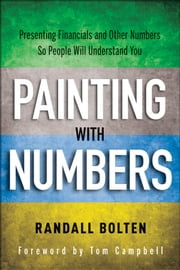 Painting with Numbers - Presenting Financials and Other Numbers So People Will Understand You ebook by Randall Bolten,Tom Campbell