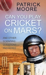 Can You Play Cricket on Mars? - And Other Scientific Questions Answered ebook by Sir Patrick Moore