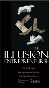 The Illusions of Entrepreneurship: The Costly Myths That Entrepreneurs, Investors, and Policy Makers Live By ebook by Scott A. Shane