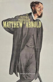The Cultural Production of Matthew Arnold ebook by Antony H. Harrison