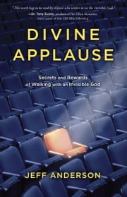 Divine Applause - Secrets and Rewards of Walking with an Invisible God ebook by Jeff Anderson