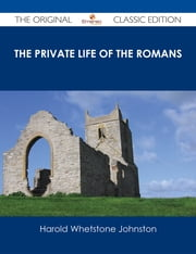 The Private Life of the Romans - The Original Classic Edition ebook by Harold Whetstone Johnston