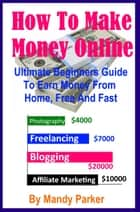 How To Make Money Online: Ultimate Beginners Guide To Earn Money From Home, Free And Fast ebook by Mandy Parker