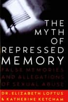The Myth of Repressed Memory ebook by Katherine Ketcham,Dr. Elizabeth Loftus