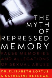 The Myth of Repressed Memory - False Memories and Allegations of Sexual Abuse ebook by Elizabeth Loftus,Katherine Ketcham