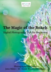 The Magic of the Bokeh - Photography eBook - Digital Photography Tips for Beginners ebook by Jana Mänz,Dr. Susan Brooks-Dammann,Christina Weinheimer-La Rue (Translation)