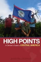High Points - A Climber's Guide to Central America ebook by Jonathan J. Wunrow