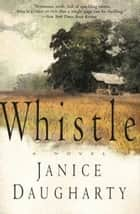 Whistle - A Novel ebook by Janice Daugharty