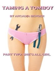 Taming a Tomboy, Part Two: She's All Girl ebook by Arcadia Berger