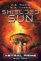 Shielded Sun - Mission 3 ebook by J.S. Morin, M.A. Larkin