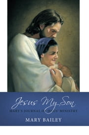 Jesus My Son - Mary's Journal of Jesus' Ministry ebook by Mary Bailey