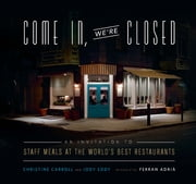 Come In, We're Closed - An Invitation to Staff Meals at the World's Best Restaurants ebook by Christine Carroll,Jody Eddy,Ferran Adria