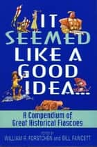 It Seemed Like a Good Idea... - A Compendium Of Great Historical Fiascoe ebook by William R. Forstchen, Bill Fawcett