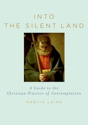 Into the Silent Land - A Guide to the Christian Practice of Contemplation ebook by Martin Laird