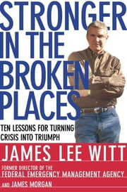 Stronger in the Broken Places - Nine Lessons for Turning Crisis into Triumph ebook by James Lee Witt,James Morgan
