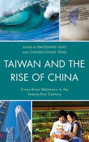 Taiwan and the Rise of China - Cross-Strait Relations in the Twenty-first Century ebook by Baogang Guo,Chung-chian Teng,Peter K. H. Yu,Mark Wen-yi Lai,Shawn S. F. Kao,Shaocheng Tang,George Wei,Helen Xiaoyan Wu,Cheng-tian Kuo,Jorge Tavares da Silva