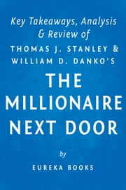 The Millionaire Next Door: by Thomas J. Stanley and William D. Danko | Key Takeaways, Analysis & Review - The Surprising Secrets of America's Wealthy ebook by Eureka Books