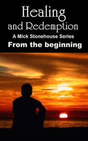 Healing and Redemption. A Mick Stonehouse Series. From the Beginning. ebook by Michael Steele