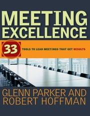 Meeting Excellence - 33 Tools to Lead Meetings That Get Results ebook by Glenn M. Parker,Robert Hoffman