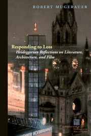 Responding to Loss: Heideggerian Reflections on Literature, Architecture, and Film ebook by Robert Mugerauer