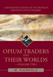 Opium Traders and Their Worlds-Volume Two - A Revisionist Exposé of the World's Greatest Opium Traders ebook by M. Kienholz