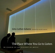 The Place Where You Go to Listen - In Search of an Ecology of Music ebook by John Luther Adams,Alex Ross