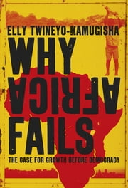 Why Africa Fails - The case for growth before democracy ebook by Elly Twineyo-Kamugisha
