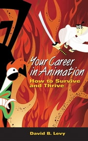 Your Career in Animation - How to Survive and Thrive ebook by David B. Levy