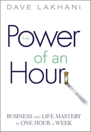 Power of An Hour - Business and Life Mastery in One Hour A Week ebook by Dave Lakhani