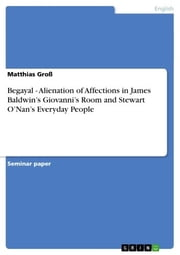 Begayal - Alienation of Affections in James Baldwin's Giovanni's Room and Stewart O'Nan's Everyday People - Alienation of Affections in James Baldwin's Giovanni's Room and Stewart O?Nan's Everyday People ebook by Matthias Groß