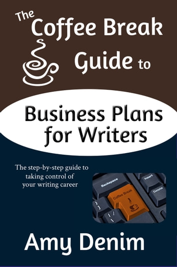 The Coffee Break Guide to Business Plans for Writers: The Step-by-Step Guide to Taking Control of Your Writing Career ebook by Amy Denim