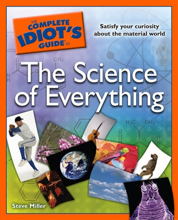 The Complete Idiot's Guide to the Science of Everything - Satisfy Your Curiosity about the Material World eBook by Steve Miller