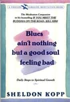 Blues Ain't Nothing But a Good Soul Feeling Bad - Daily Steps to Spiritual Growth ebook by Sheldon Kopp
