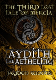 The Third Lost Tale of Mercia: Aydith the Aetheling ebook by Jayden Woods