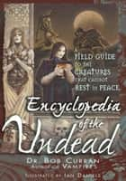 Encyclopedia of the Undead - A Field Guide to the Creatures That Cannot Rest in Peace ebook by Bob Curran, Ian Daniels