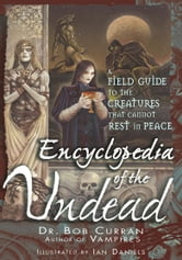 Encyclopedia of the Undead - A Field Guide to the Creatures That Cannot Rest in Peace ebook by Bob Curran