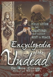 Encyclopedia of the Undead - A Field Guide to the Creatures That Cannot Rest in Peace ebook by Bob Curran,Ian Daniels