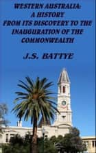 Western Australia: A History - From its Discovery to the Inauguration of the Commonwealth ebook by J.S. Battye