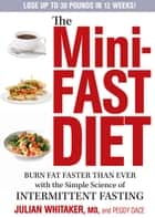 The Mini-Fast Diet - Burn Fat Faster Than Ever with the Simple Science of Intermittent Fasting ebook by Julian Whitaker, Peggy Dace