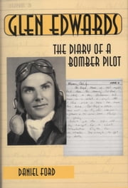 Glen Edwards: The Diary of a Bomber Pilot, From the Invasion of North Africa to His Death in the Flying Wing ebook by Daniel Ford