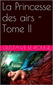 La Princesse des airs - Tome II ebook by Gustave Le Rouge,Gustave Guitton