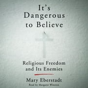It's Dangerous to Believe - Religious Freedom and Its Enemies audiobook by Mary Eberstadt