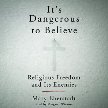 It's Dangerous to Believe - Religious Freedom and Its Enemies livre audio by Mary Eberstadt